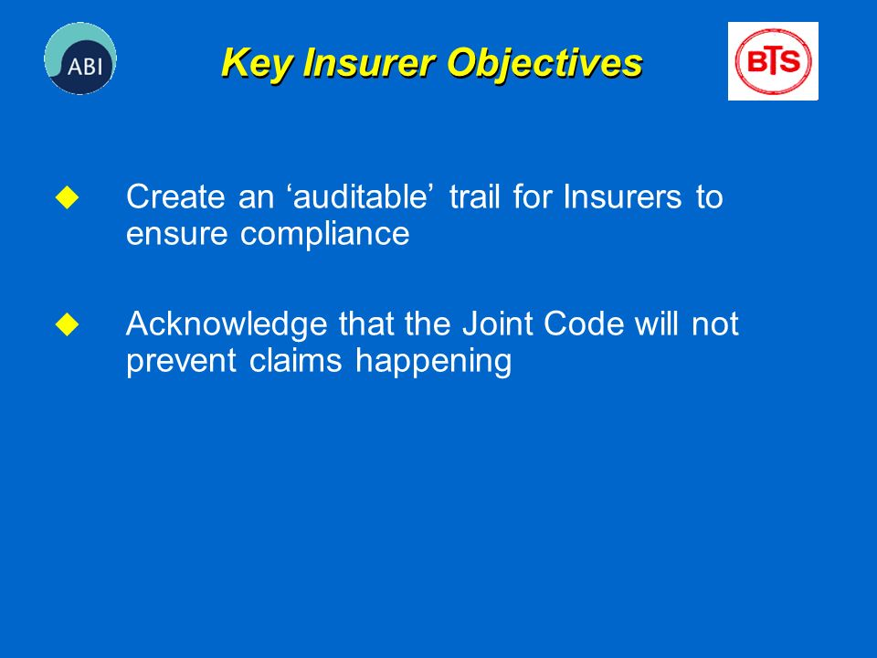 u Create an auditable trail for Insurers to ensure compliance u Acknowledge that the Joint Code will not prevent claims happening Key Insurer Objectiv