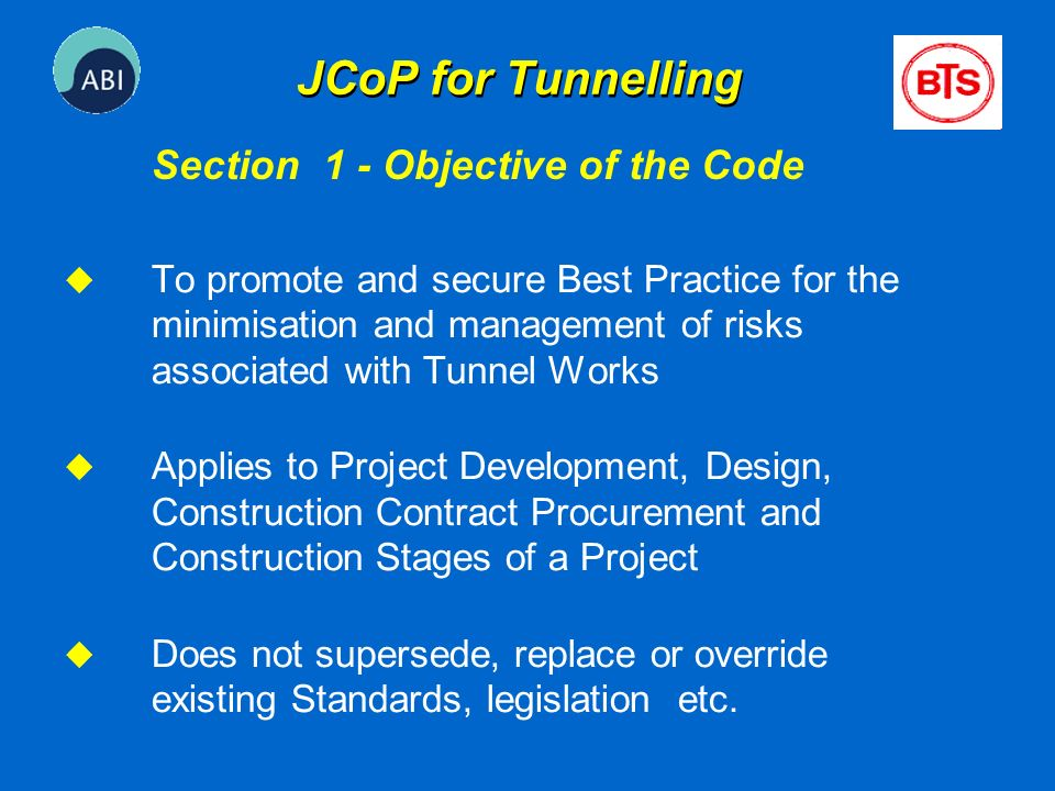 JCoP for Tunnelling u To promote and secure Best Practice for the minimisation and management of risks associated with Tunnel Works u Applies to Proje