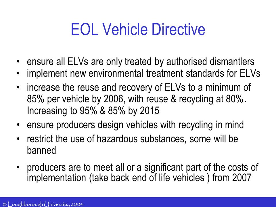 © Loughborough University, 2004 ensure all ELVs are only treated by authorised dismantlers implement new environmental treatment standards for ELVs increase the reuse and recovery of ELVs to a minimum of 85% per vehicle by 2006, with reuse & recycling at 80%.