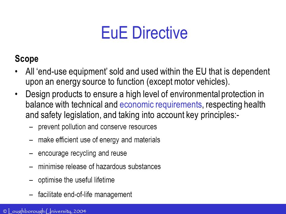 © Loughborough University, 2004 EuE Directive Scope All end-use equipment sold and used within the EU that is dependent upon an energy source to function (except motor vehicles).