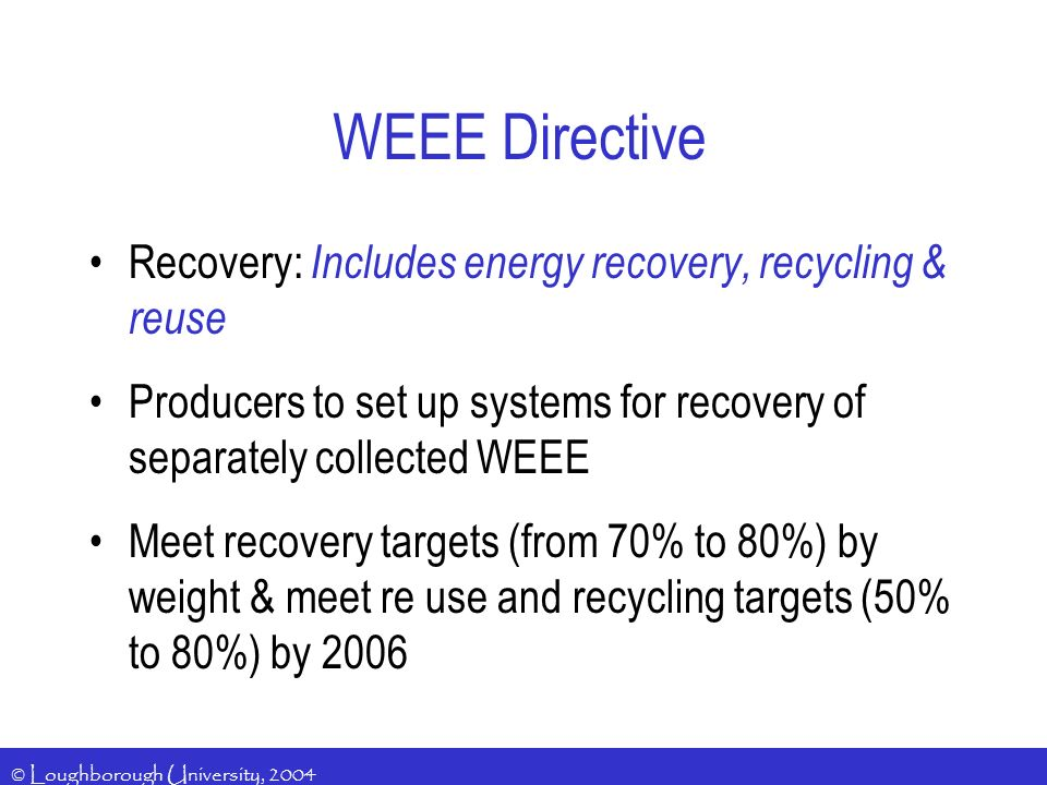 © Loughborough University, 2004 Recovery: Includes energy recovery, recycling & reuse Producers to set up systems for recovery of separately collected WEEE Meet recovery targets (from 70% to 80%) by weight & meet re use and recycling targets (50% to 80%) by 2006 WEEE Directive