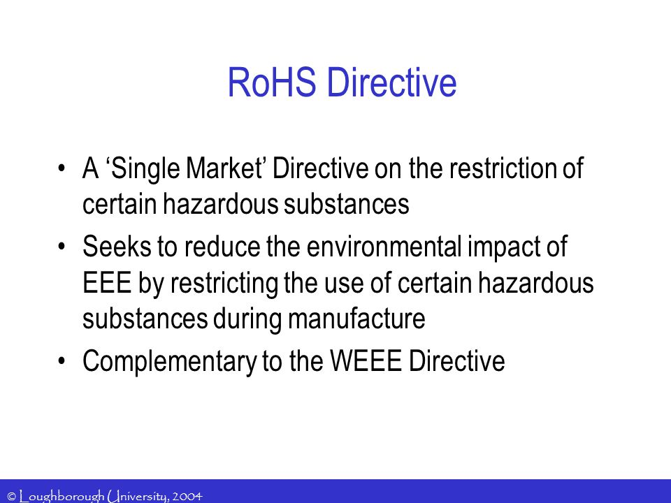 © Loughborough University, 2004 RoHS Directive A Single Market Directive on the restriction of certain hazardous substances Seeks to reduce the environmental impact of EEE by restricting the use of certain hazardous substances during manufacture Complementary to the WEEE Directive