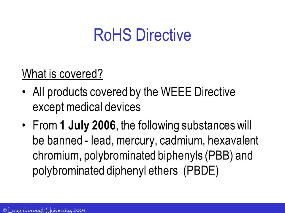 © Loughborough University, 2004 RoHS Directive What is covered? All products covered by the WEEE Directive except medical devices From 1 July 2006, th