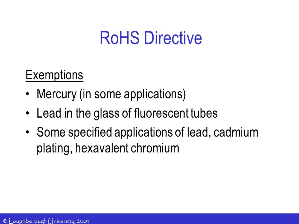 © Loughborough University, 2004 RoHS Directive Exemptions Mercury (in some applications) Lead in the glass of fluorescent tubes Some specified applications of lead, cadmium plating, hexavalent chromium