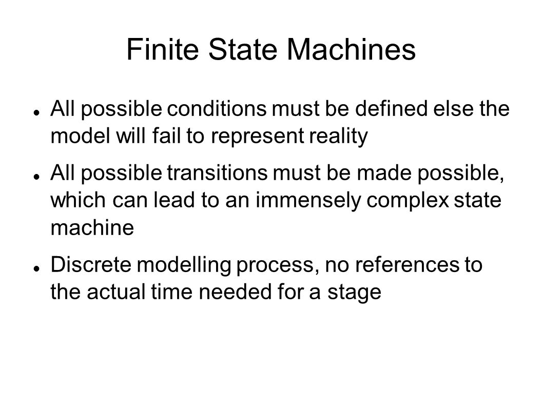 Finite State Machines All possible conditions must be defined else the model will fail to represent reality All possible transitions must be made poss