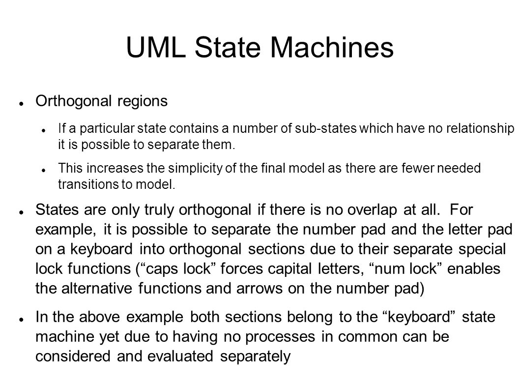UML State Machines Orthogonal regions If a particular state contains a number of sub-states which have no relationship it is possible to separate them