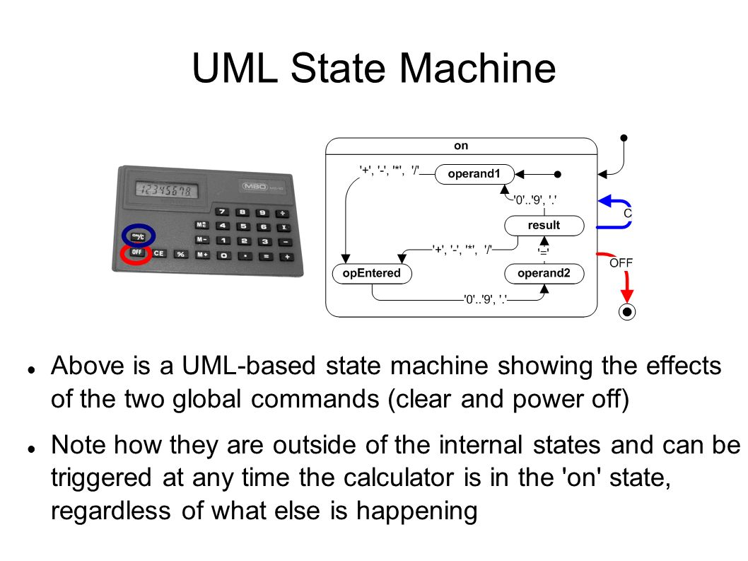 UML State Machine Above is a UML-based state machine showing the effects of the two global commands (clear and power off) Note how they are outside of