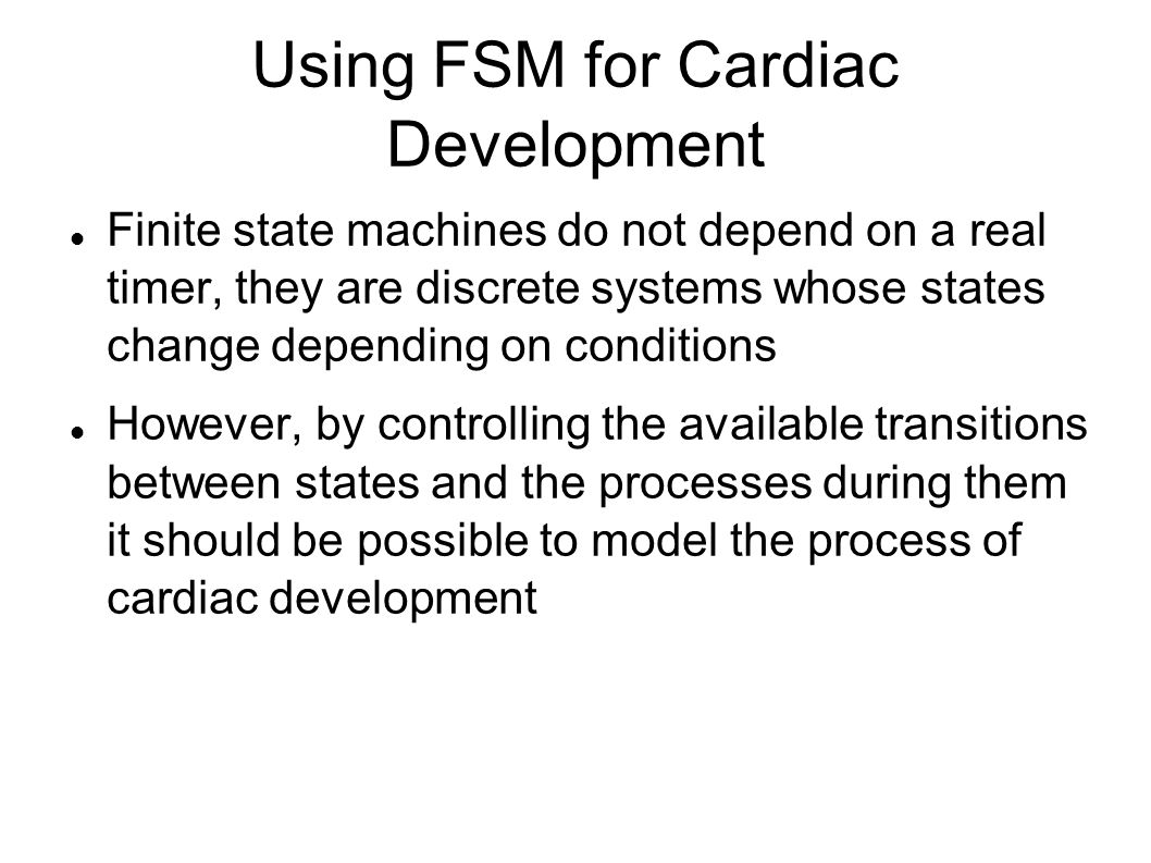 Using FSM for Cardiac Development Finite state machines do not depend on a real timer, they are discrete systems whose states change depending on cond