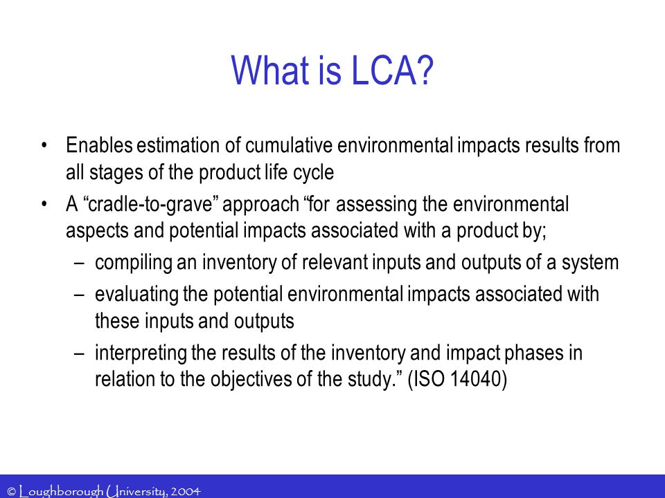 © Loughborough University, 2004 What is LCA? Enables estimation of cumulative environmental impacts results from all stages of the product life cycle