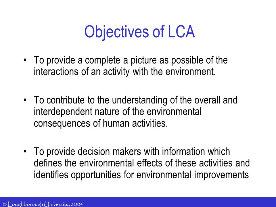 © Loughborough University, 2004 Objectives of LCA To provide a complete a picture as possible of the interactions of an activity with the environment.