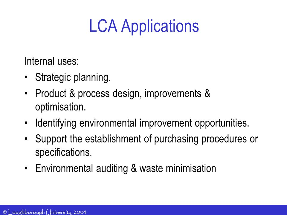 © Loughborough University, 2004 LCA Applications Internal uses: Strategic planning.