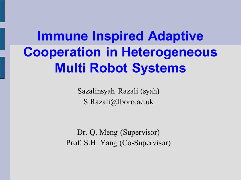 Immune Inspired Adaptive Cooperation in Heterogeneous Multi Robot Systems Sazalinsyah Razali (syah) S.Razali@lboro.ac.uk Dr. Q. Meng (Supervisor) Prof