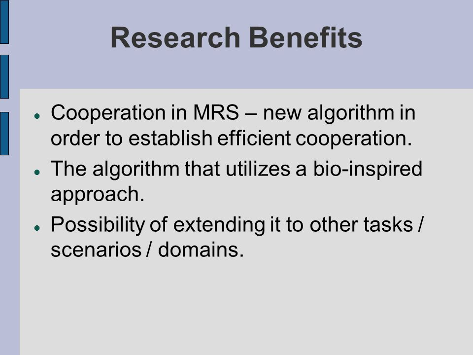 Research Benefits Cooperation in MRS – new algorithm in order to establish efficient cooperation. The algorithm that utilizes a bio-inspired approach.