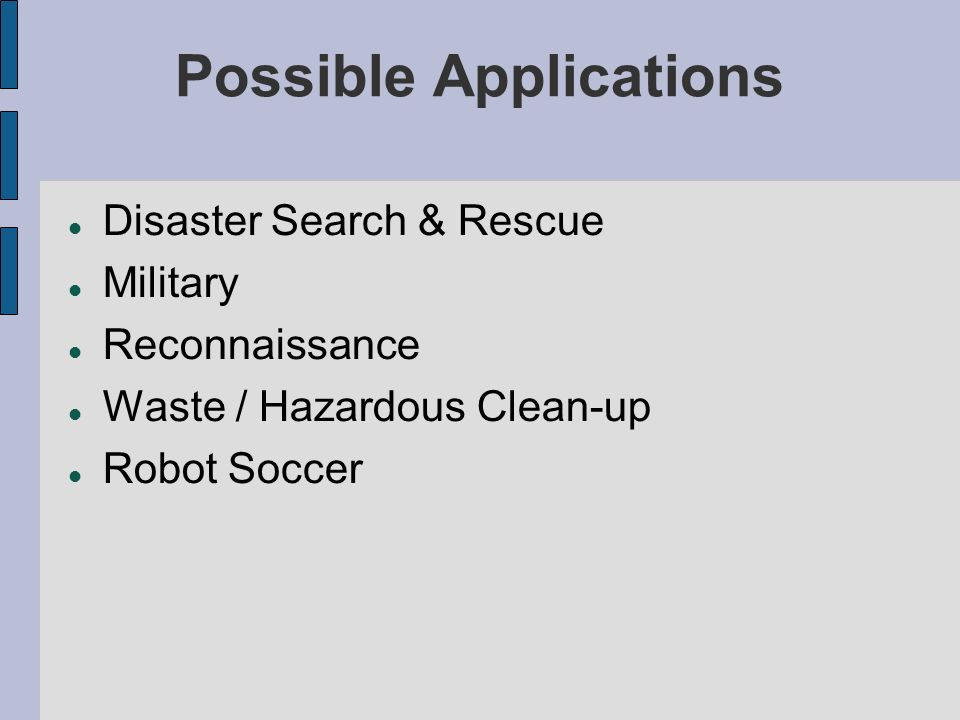 Possible Applications Disaster Search & Rescue Military Reconnaissance Waste / Hazardous Clean-up Robot Soccer