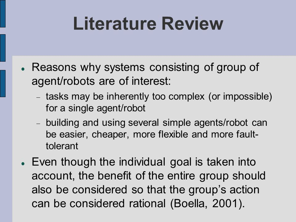 Literature Review (cont.) Given some task specified by the designer, a multiple-robot system displays cooperative behaviors if, due to some underlying mechanism (i.e., the mechanism of cooperation), there is an increase in the total utility of the system (Cao, Fukunaga, and Kahng, 1997).