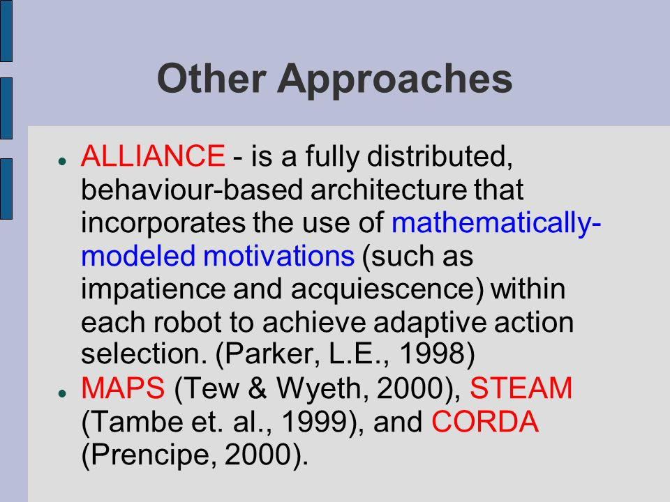 Other Approaches ALLIANCE - is a fully distributed, behaviour-based architecture that incorporates the use of mathematically- modeled motivations (suc