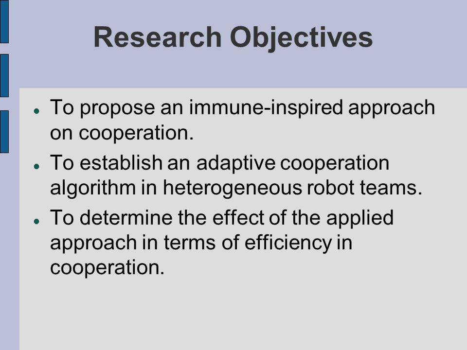 Research Objectives To propose an immune-inspired approach on cooperation. To establish an adaptive cooperation algorithm in heterogeneous robot teams