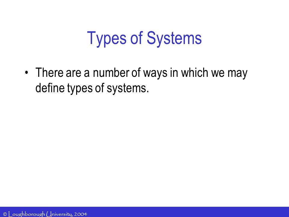 © Loughborough University, 2004 Types of Systems There are a number of ways in which we may define types of systems.