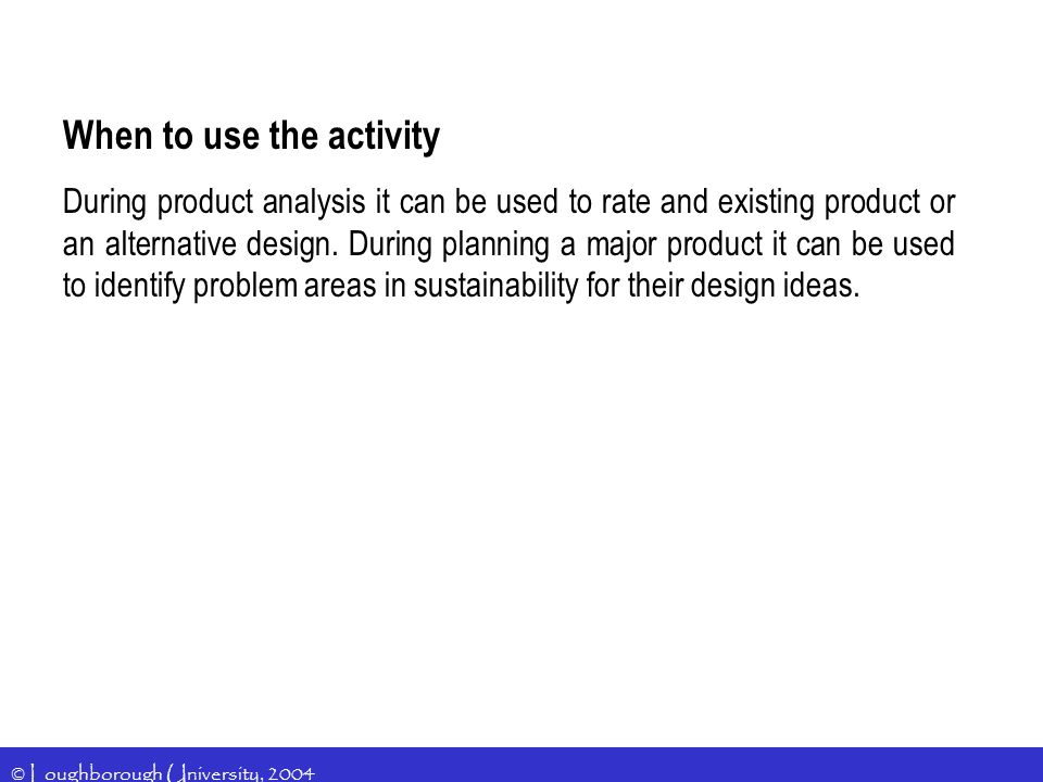 © Loughborough University, 2004 When to use the activity During product analysis it can be used to rate and existing product or an alternative design.