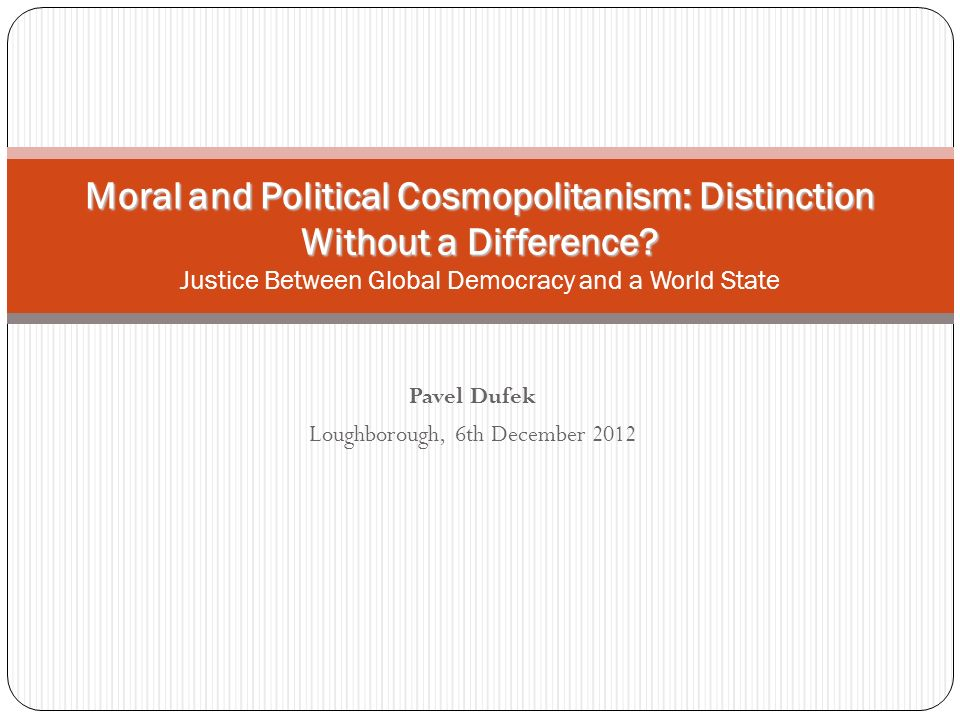 Pavel Dufek Loughborough, 6th December 2012 Moral and Political Cosmopolitanism: Distinction Without a Difference.