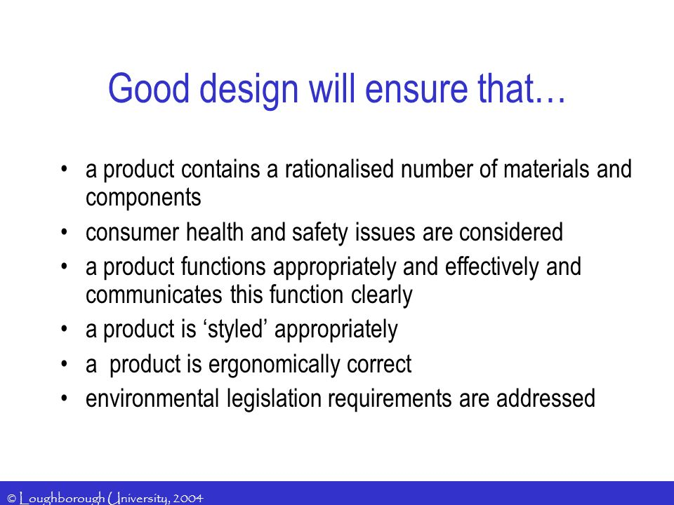 © Loughborough University, 2004 Good design will ensure that… a product contains a rationalised number of materials and components consumer health and