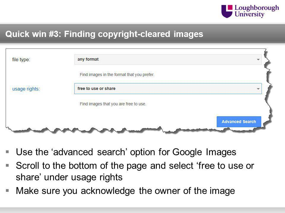 Quick win #3: Finding copyright-cleared images Use the advanced search option for Google Images Scroll to the bottom of the page and select free to use or share under usage rights Make sure you acknowledge the owner of the image
