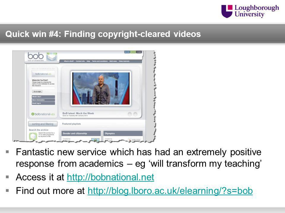 Quick win #4: Finding copyright-cleared videos Fantastic new service which has had an extremely positive response from academics – eg will transform my teaching Access it at http://bobnational.nethttp://bobnational.net Find out more at http://blog.lboro.ac.uk/elearning/ s=bobhttp://blog.lboro.ac.uk/elearning/ s=bob