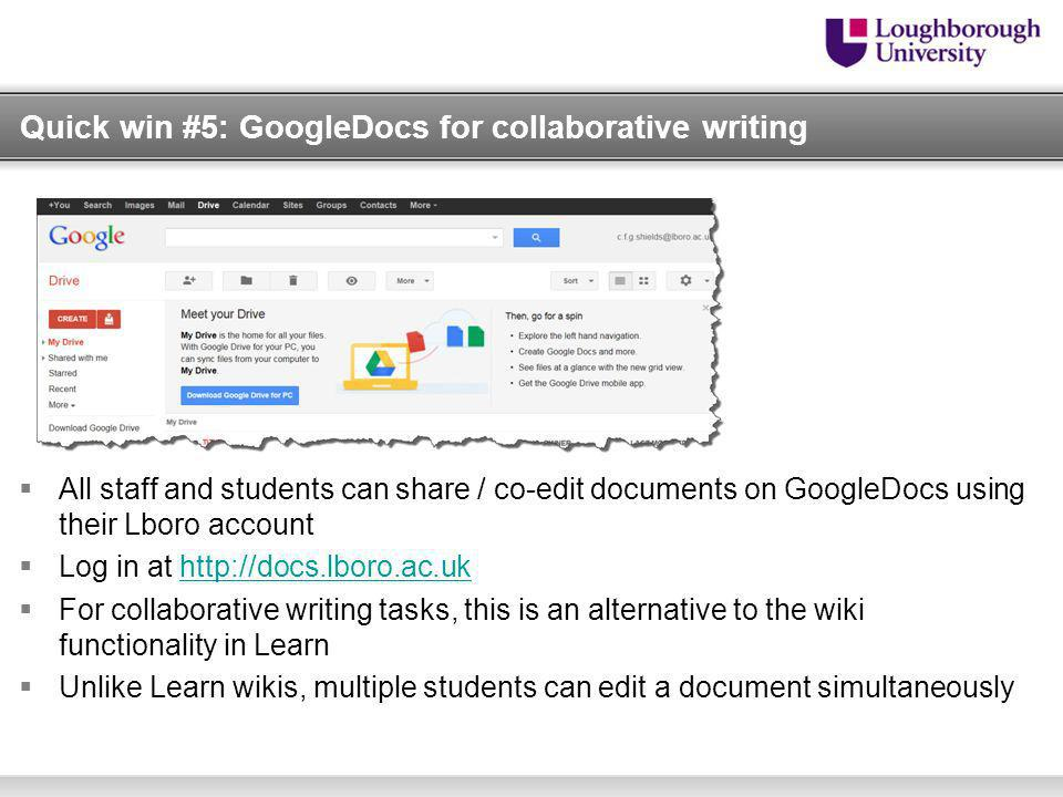 Quick win #5: GoogleDocs for collaborative writing All staff and students can share / co-edit documents on GoogleDocs using their Lboro account Log in at http://docs.lboro.ac.ukhttp://docs.lboro.ac.uk For collaborative writing tasks, this is an alternative to the wiki functionality in Learn Unlike Learn wikis, multiple students can edit a document simultaneously