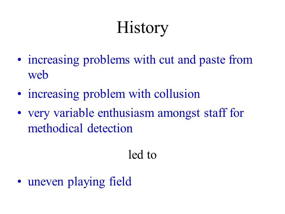 History increasing problems with cut and paste from web increasing problem with collusion very variable enthusiasm amongst staff for methodical detection led to uneven playing field