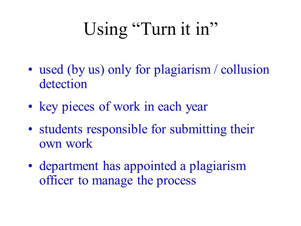 Using Turn it in used (by us) only for plagiarism / collusion detection key pieces of work in each year students responsible for submitting their own work department has appointed a plagiarism officer to manage the process