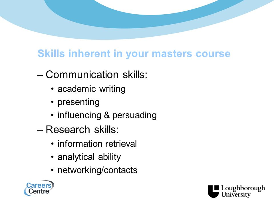 –Communication skills: academic writing presenting influencing & persuading –Research skills: information retrieval analytical ability networking/contacts Skills inherent in your masters course