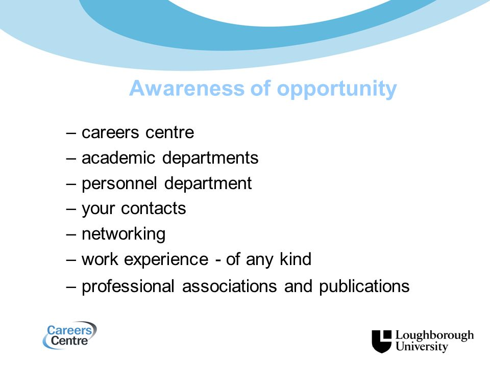 Awareness of opportunity –careers centre –academic departments –personnel department –your contacts –networking –work experience - of any kind –professional associations and publications