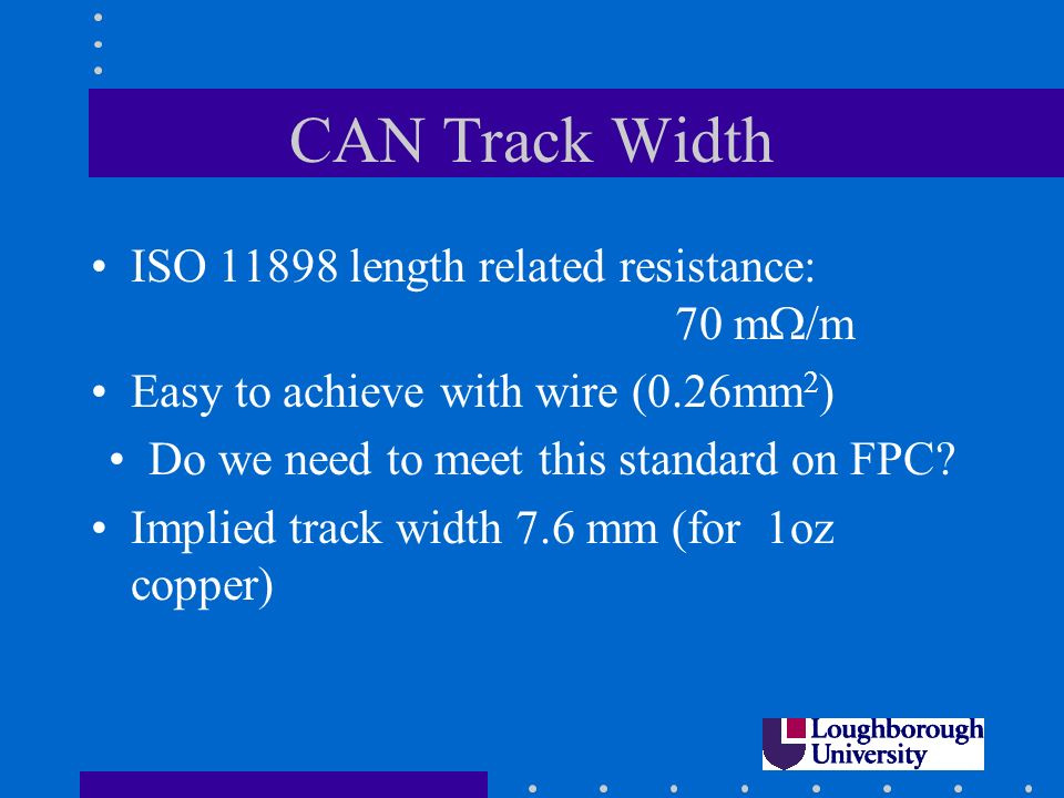 CAN Track Width ISO 11898 length related resistance: 70 m /m Easy to achieve with wire (0.26mm 2 ) Do we need to meet this standard on FPC.