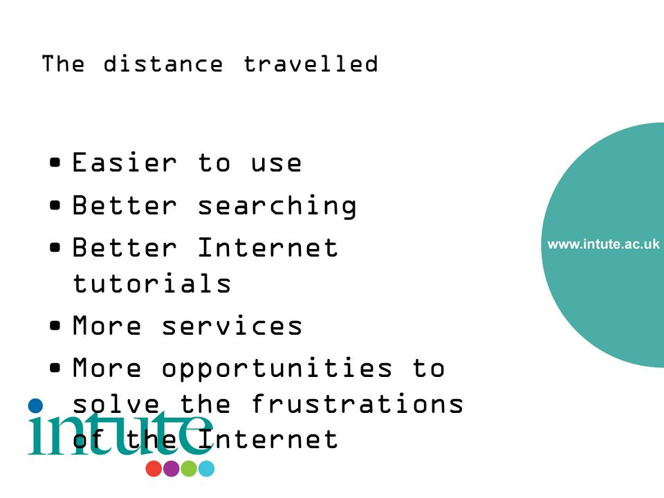 The distance travelled Easier to use Better searching Better Internet tutorials More services More opportunities to solve the frustrations of the Internet