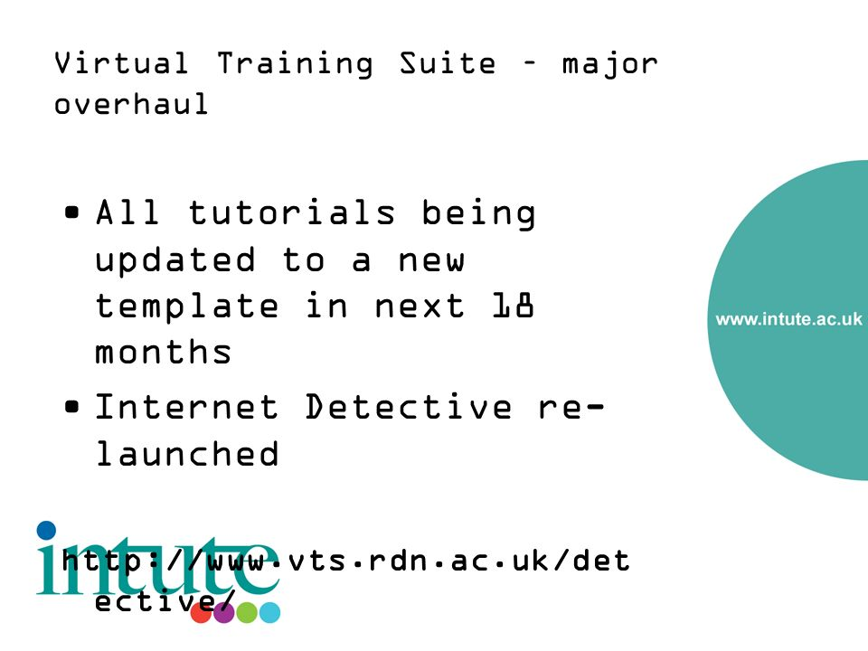 Virtual Training Suite – major overhaul All tutorials being updated to a new template in next 18 months Internet Detective re- launched http://www.vts.rdn.ac.uk/det ective/