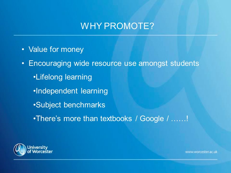 WHY PROMOTE? Value for money Encouraging wide resource use amongst students Lifelong learning Independent learning Subject benchmarks Theres more than