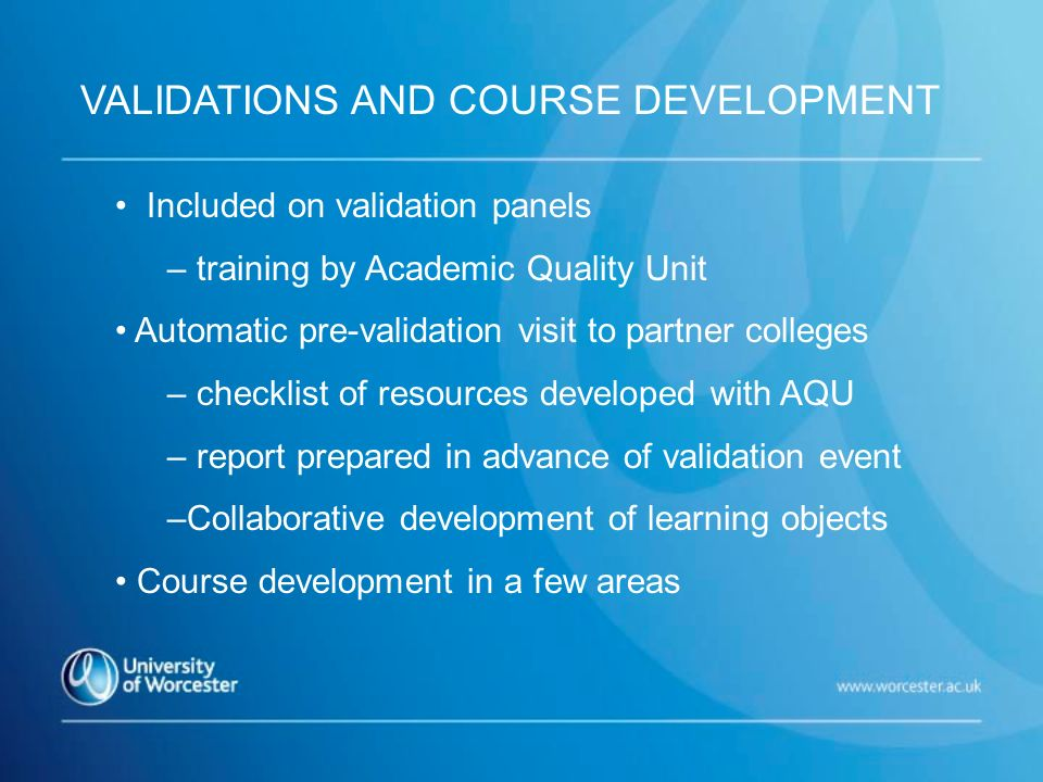 Included on validation panels – training by Academic Quality Unit Automatic pre-validation visit to partner colleges – checklist of resources developed with AQU – report prepared in advance of validation event –Collaborative development of learning objects Course development in a few areas VALIDATIONS AND COURSE DEVELOPMENT
