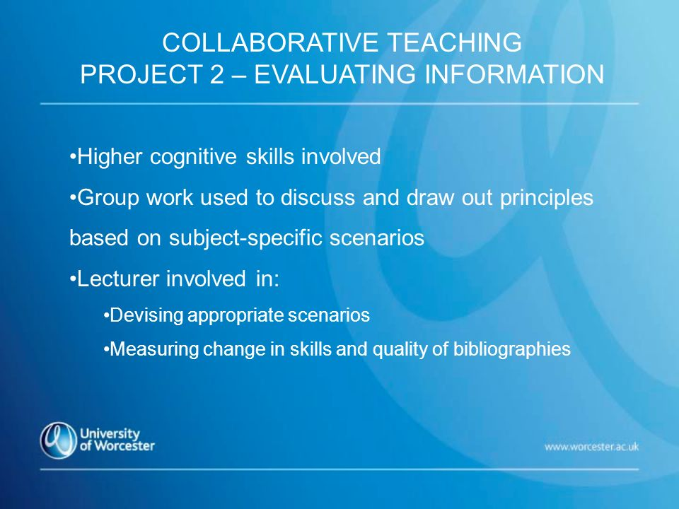 Higher cognitive skills involved Group work used to discuss and draw out principles based on subject-specific scenarios Lecturer involved in: Devising appropriate scenarios Measuring change in skills and quality of bibliographies COLLABORATIVE TEACHING PROJECT 2 – EVALUATING INFORMATION