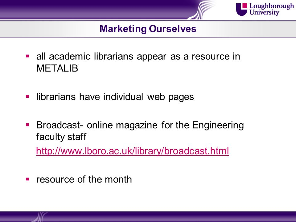 Marketing Ourselves all academic librarians appear as a resource in METALIB librarians have individual web pages Broadcast- online magazine for the En