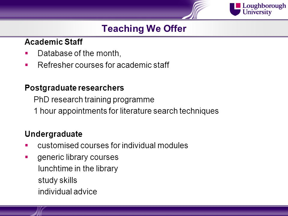 Teaching We Offer Academic Staff Database of the month, Refresher courses for academic staff Postgraduate researchers PhD research training programme
