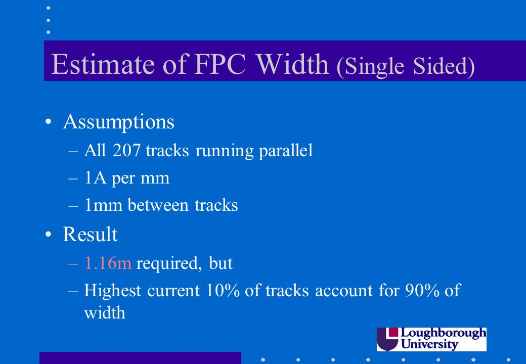 Estimate of FPC Width (Single Sided) Assumptions –All 207 tracks running parallel –1A per mm –1mm between tracks Result –1.16m required, but –Highest