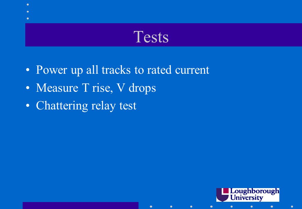 Tests Power up all tracks to rated current Measure T rise, V drops Chattering relay test