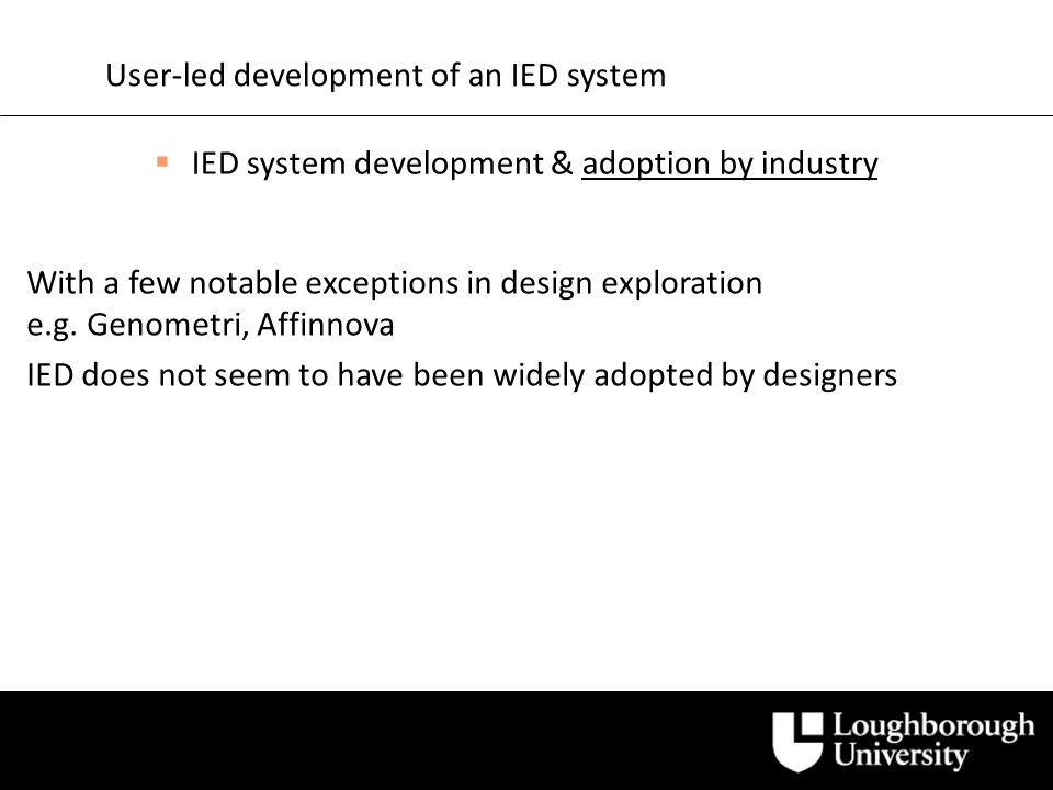 User-led development of an IED system IED system development & adoption by industry Other reasons to explore: Lack of awareness in the design industry.