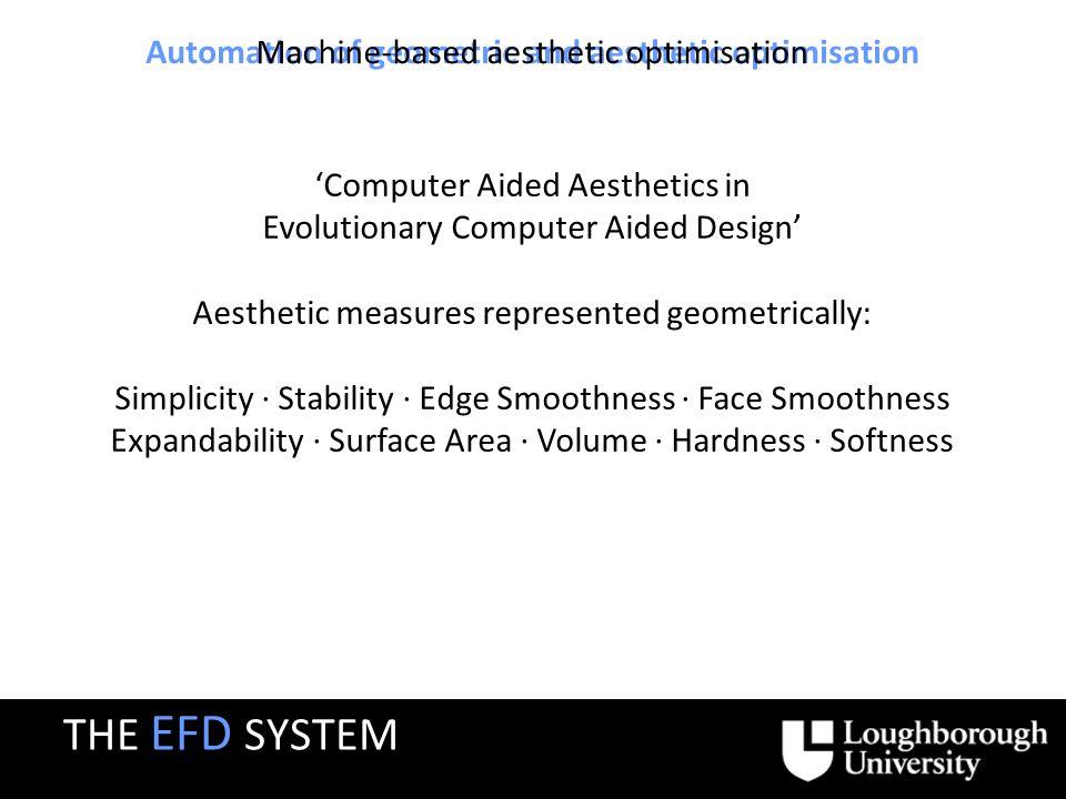 Automation of geometric and aesthetic optimisation Machine-based aesthetic optimisation Computer Aided Aesthetics in Evolutionary Computer Aided Design Aesthetic measures represented geometrically: Simplicity · Stability · Edge Smoothness · Face Smoothness Expandability · Surface Area · Volume · Hardness · Softness THE EFD SYSTEM