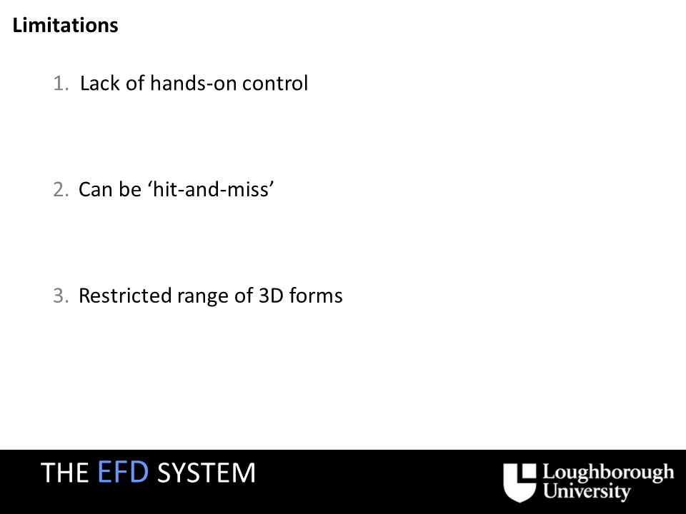 1.Lack of hands-on control Limitations 2.Can be hit-and-miss 3.Restricted range of 3D forms THE EFD SYSTEM