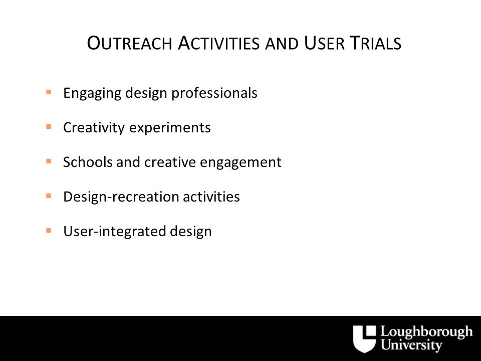 O UTREACH A CTIVITIES AND U SER T RIALS Engaging design professionals Creativity experiments Schools and creative engagement Design-recreation activities User-integrated design