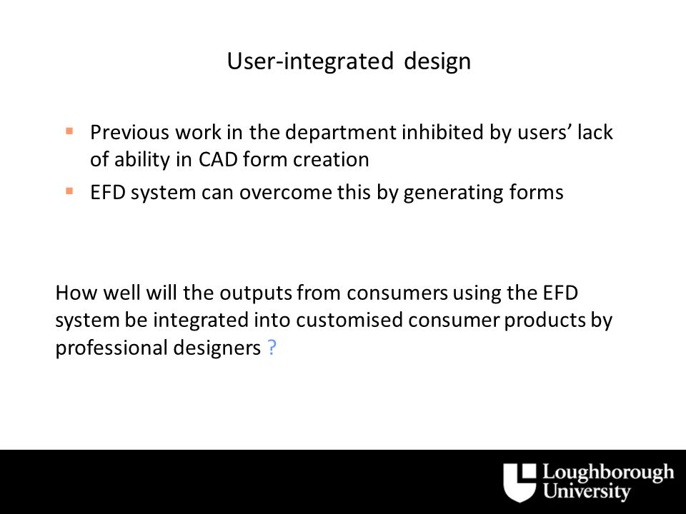 User-integrated design Previous work in the department inhibited by users lack of ability in CAD form creation EFD system can overcome this by generating forms How well will the outputs from consumers using the EFD system be integrated into customised consumer products by professional designers