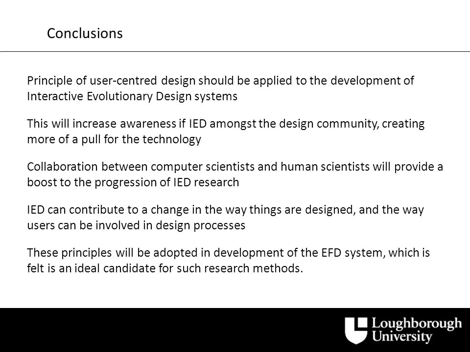 Conclusions Principle of user-centred design should be applied to the development of Interactive Evolutionary Design systems This will increase awareness if IED amongst the design community, creating more of a pull for the technology Collaboration between computer scientists and human scientists will provide a boost to the progression of IED research IED can contribute to a change in the way things are designed, and the way users can be involved in design processes These principles will be adopted in development of the EFD system, which is felt is an ideal candidate for such research methods.
