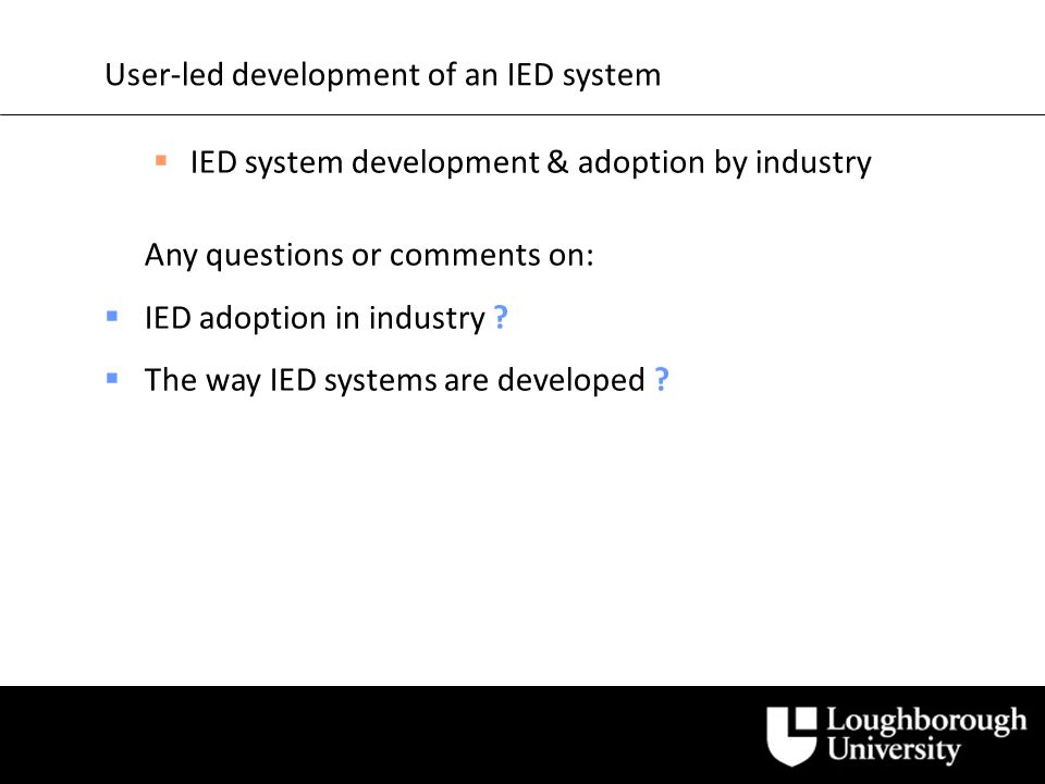 User-led development of an IED system IED system development & adoption by industry Any questions or comments on: IED adoption in industry .
