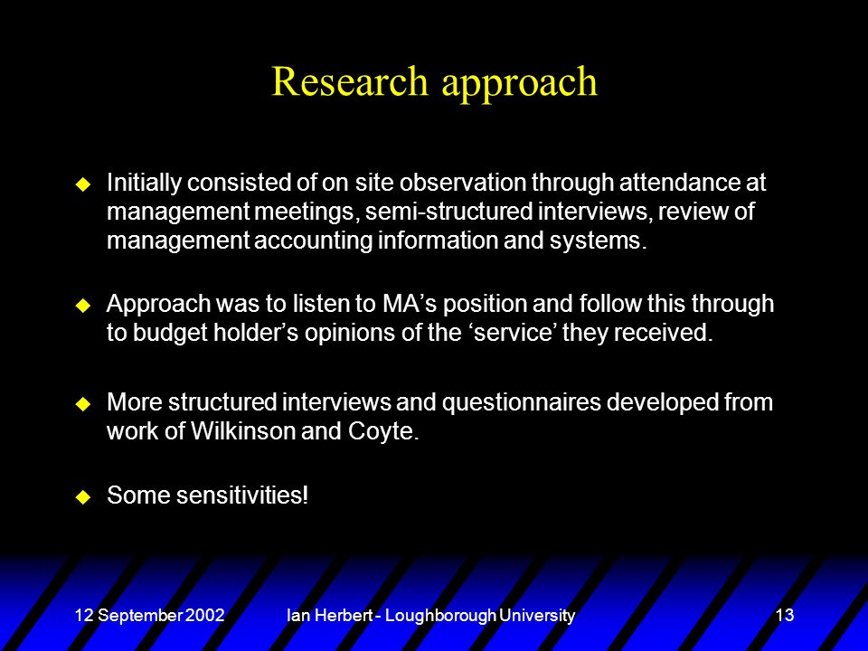 12 September 2002Ian Herbert - Loughborough University13 Research approach u Initially consisted of on site observation through attendance at management meetings, semi-structured interviews, review of management accounting information and systems.